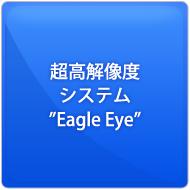 """超高解像度システム""""Eagle Eye"""""""